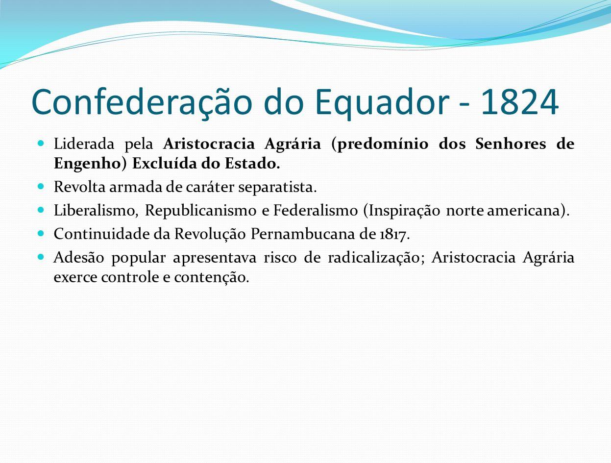Confederação do Equador - 1824 Liderada pela Aristocracia Agrária (predomínio dos Senhores de Engenho) Excluída do Estado. Revolta armada de caráter s
