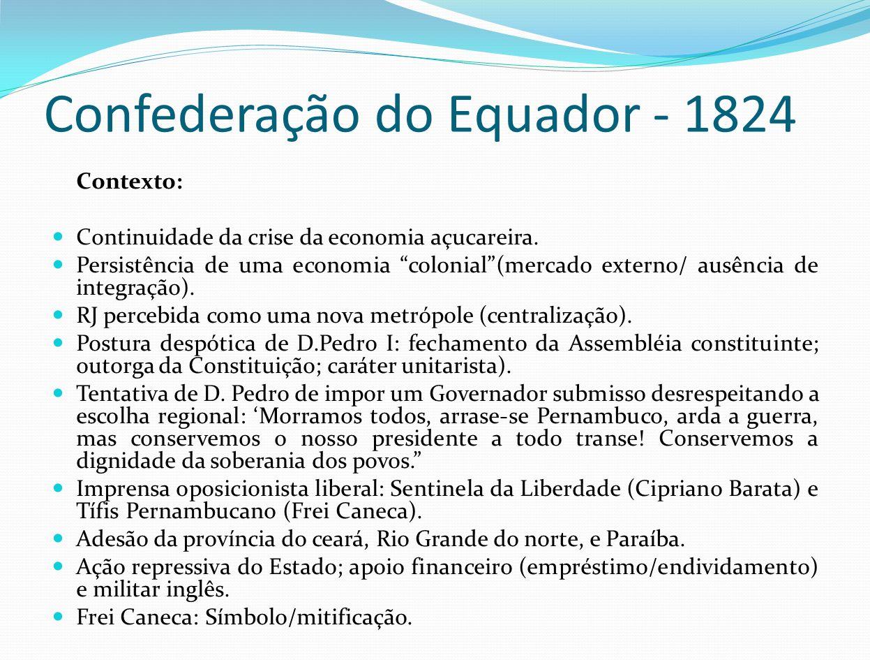 Confederação do Equador - 1824 Contexto: Continuidade da crise da economia açucareira. Persistência de uma economia colonial(mercado externo/ ausência