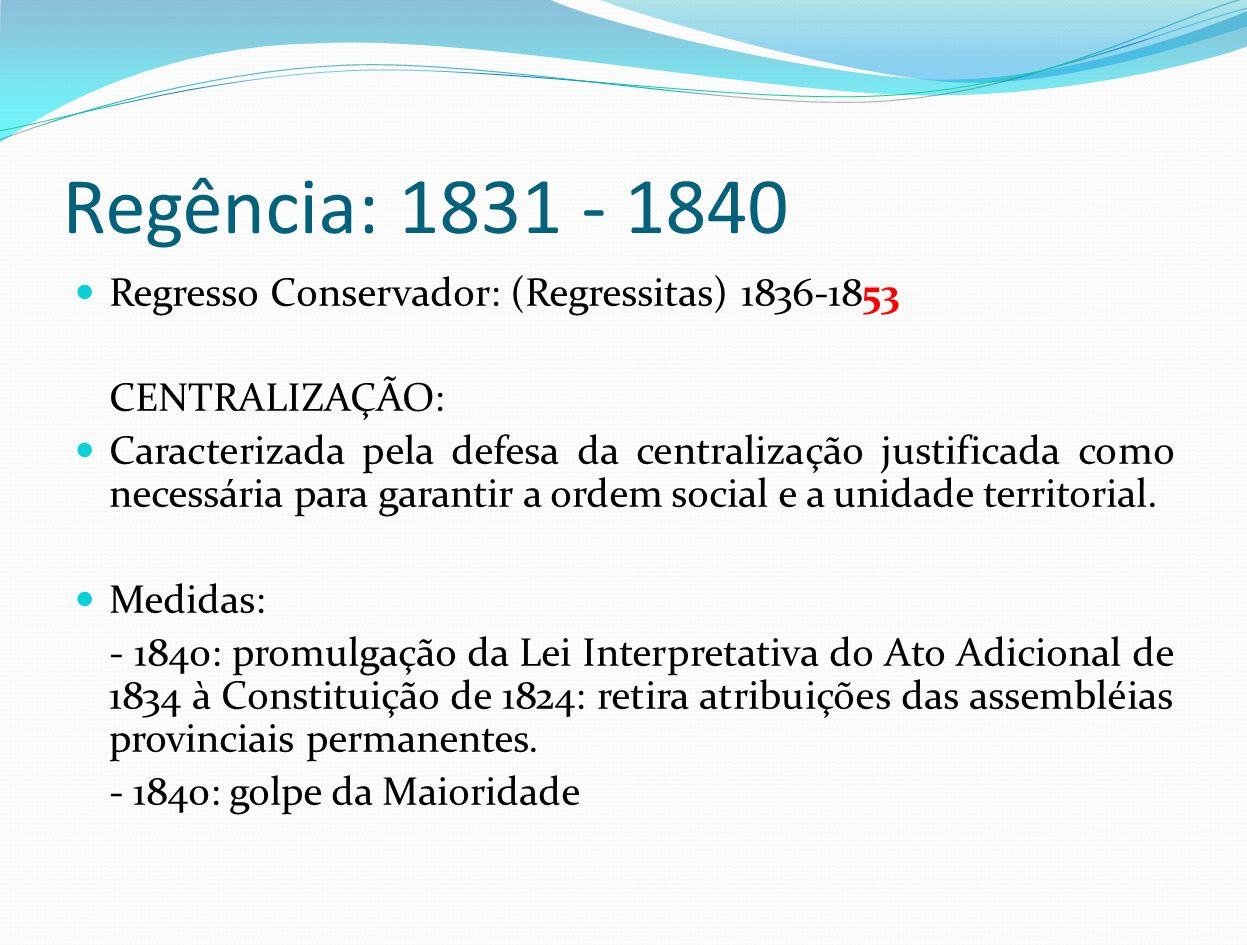 Regência: 1831 - 1840 Regresso Conservador: (Regressitas) 1836-1853 CENTRALIZAÇÃO: Caracterizada pela defesa da centralização justificada como necessá