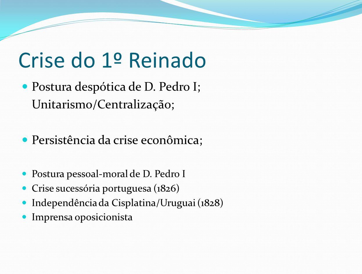 Crise do 1º Reinado Postura despótica de D. Pedro I; Unitarismo/Centralização; Persistência da crise econômica; Postura pessoal-moral de D. Pedro I Cr