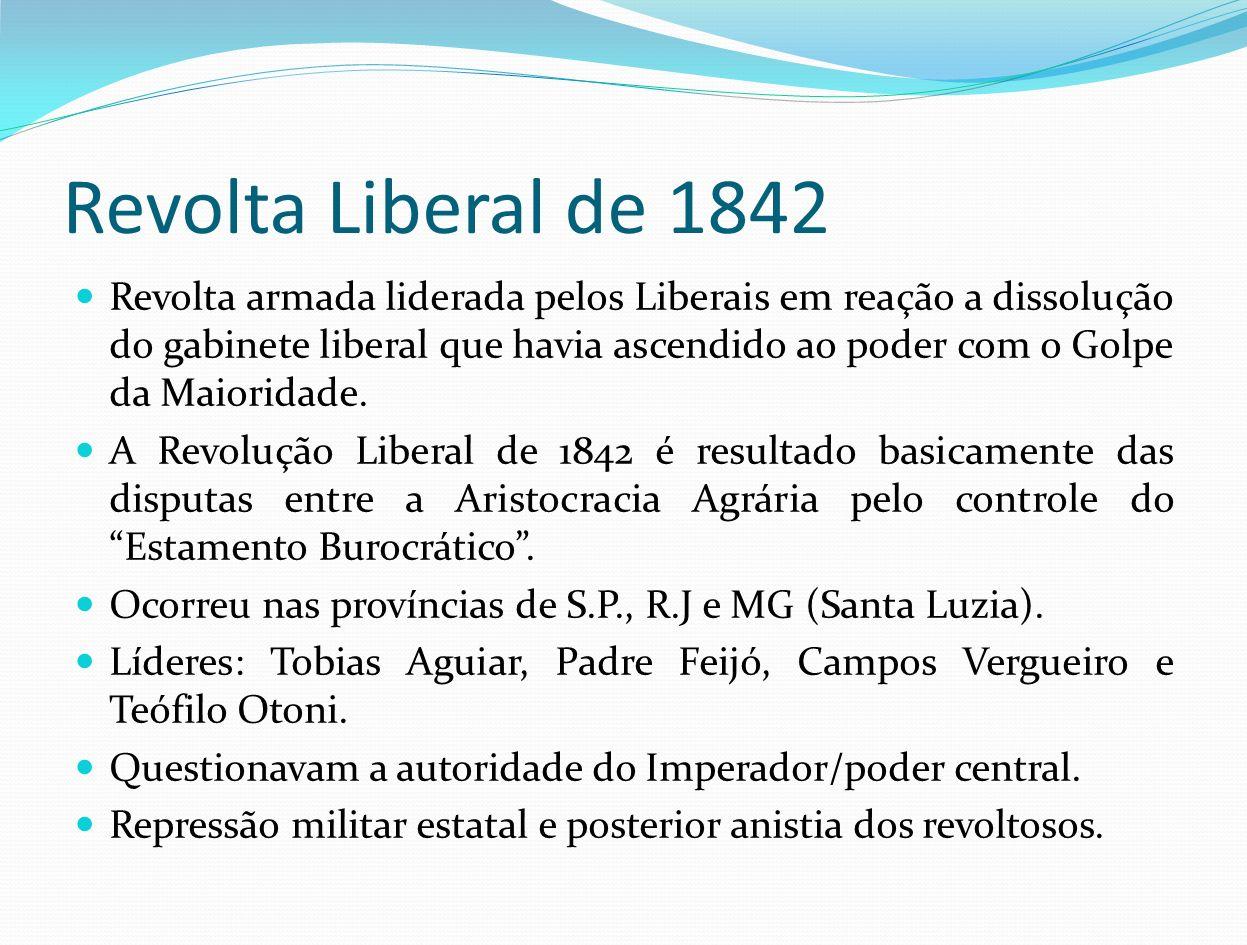 Revolta Liberal de 1842 Revolta armada liderada pelos Liberais em reação a dissolução do gabinete liberal que havia ascendido ao poder com o Golpe da
