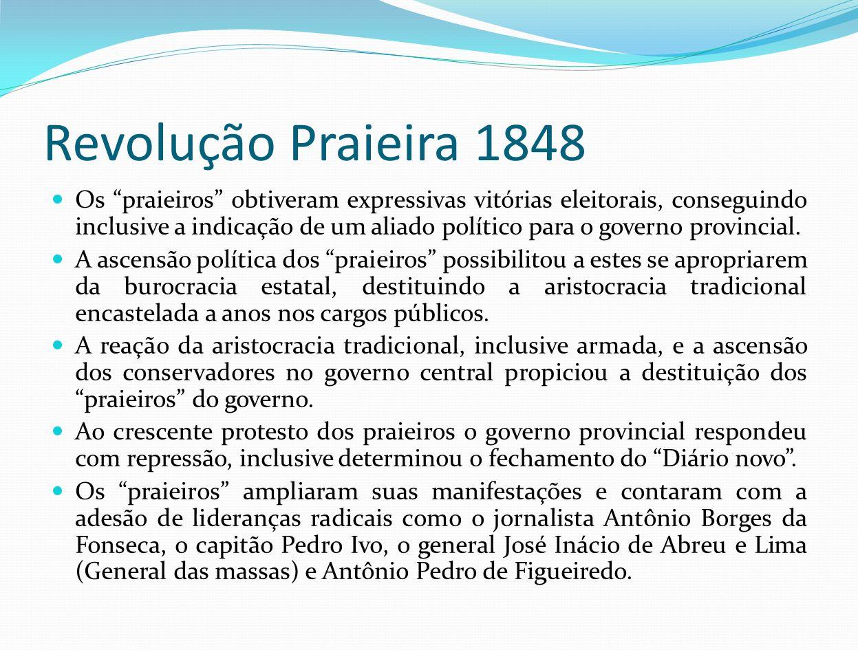 Revolução Praieira 1848 Os praieiros obtiveram expressivas vitórias eleitorais, conseguindo inclusive a indicação de um aliado político para o governo