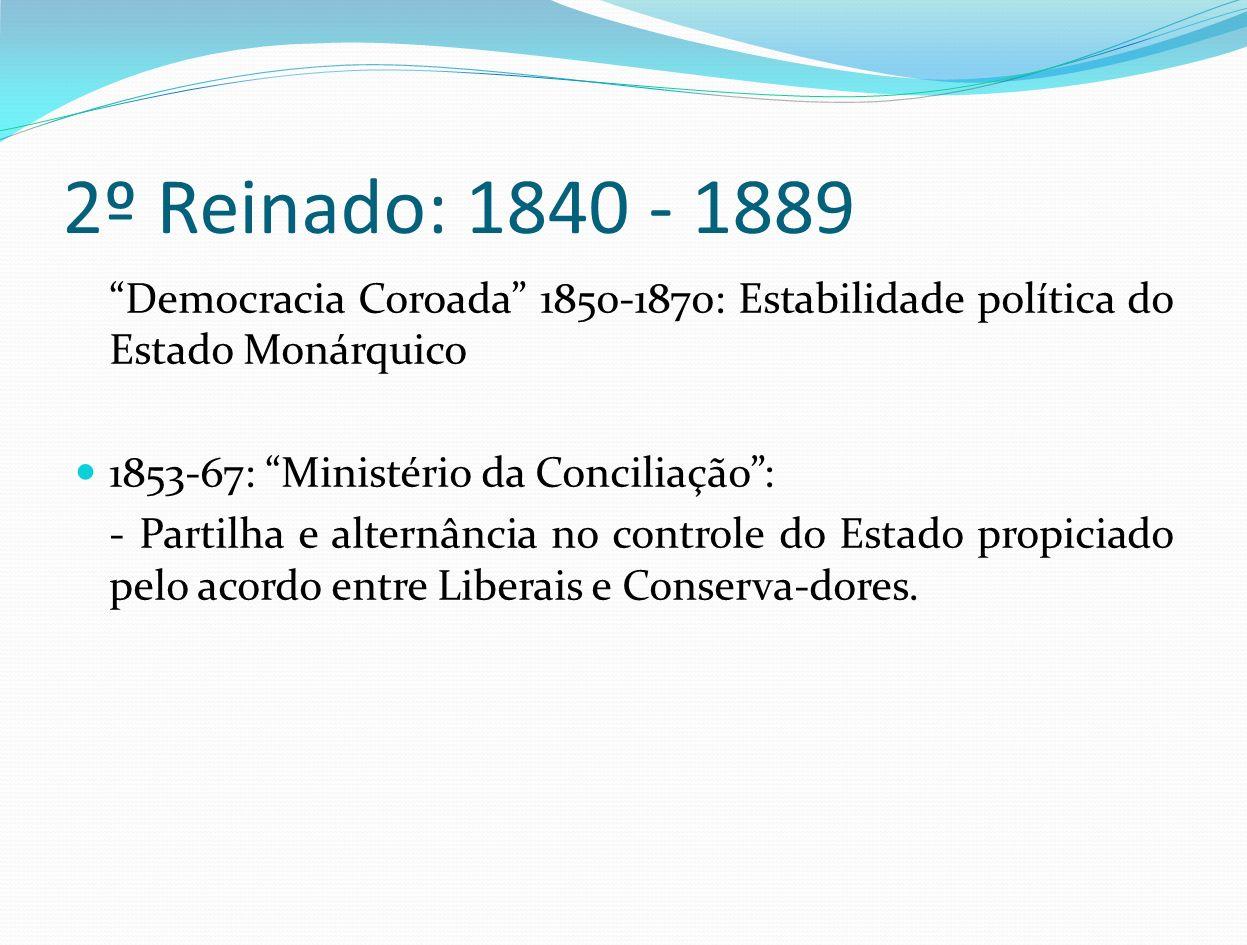 2º Reinado: 1840 - 1889 Democracia Coroada 1850-1870: Estabilidade política do Estado Monárquico 1853-67: Ministério da Conciliação: - Partilha e alte