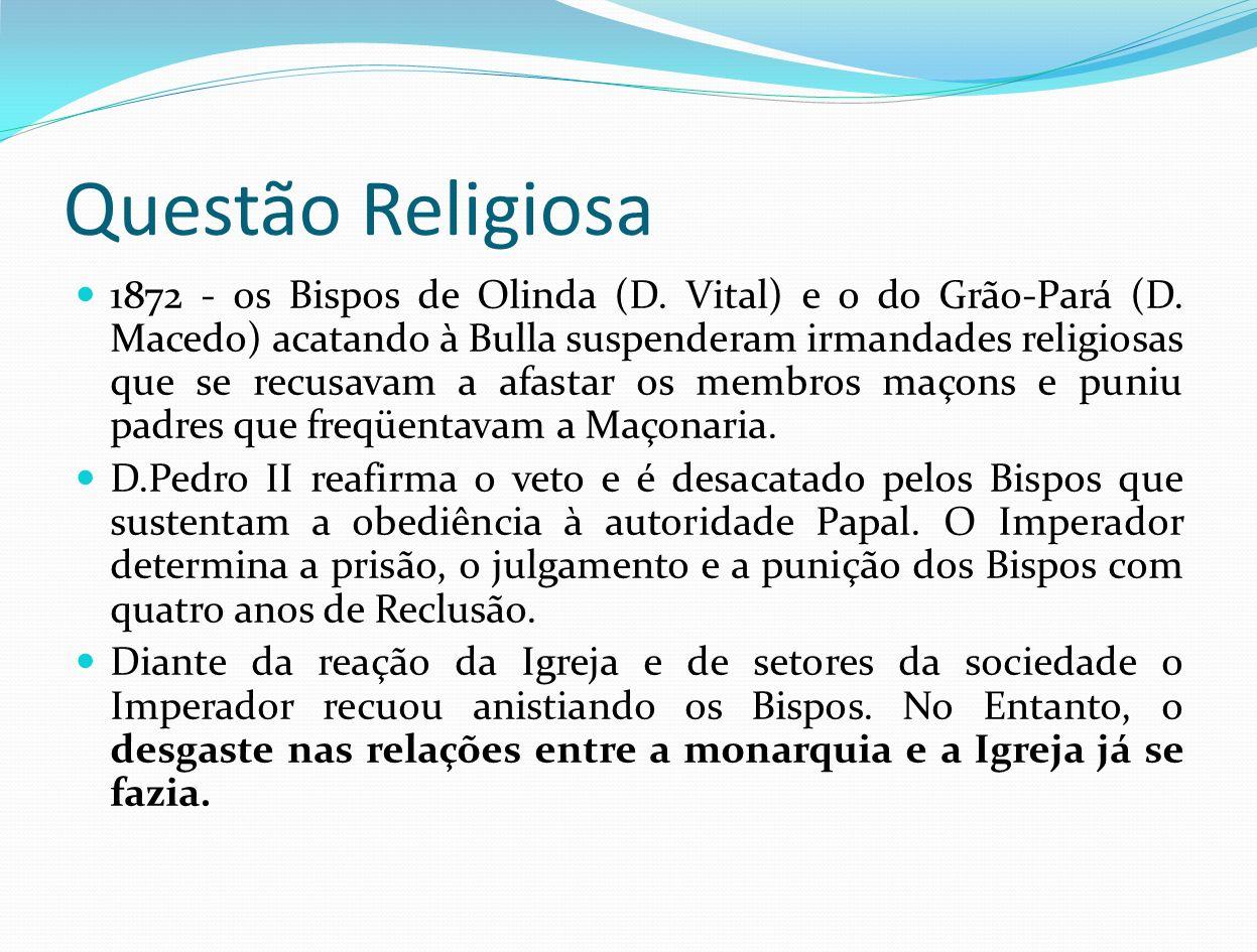 Questão Religiosa 1872 - os Bispos de Olinda (D. Vital) e o do Grão-Pará (D. Macedo) acatando à Bulla suspenderam irmandades religiosas que se recusav