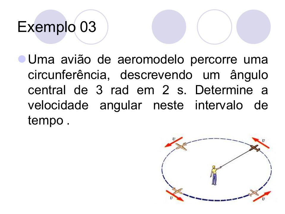 Exemplo 03 Uma avião de aeromodelo percorre uma circunferência, descrevendo um ângulo central de 3 rad em 2 s. Determine a velocidade angular neste in