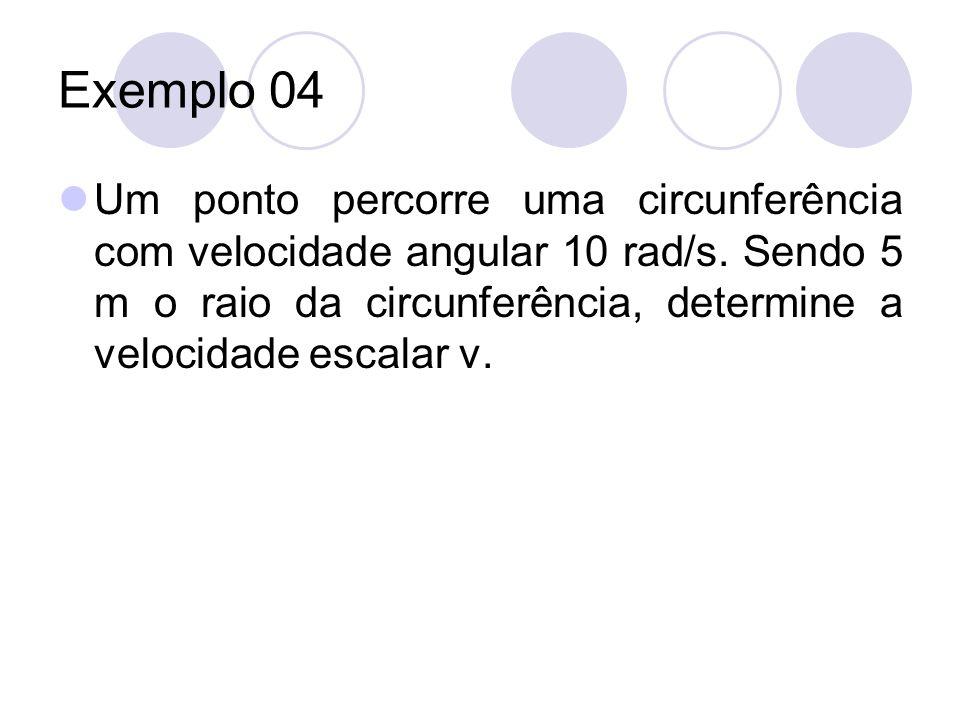 Exemplo 04 Um ponto percorre uma circunferência com velocidade angular 10 rad/s. Sendo 5 m o raio da circunferência, determine a velocidade escalar v.