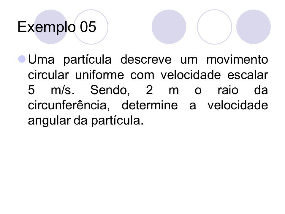 Exemplo 05 Uma partícula descreve um movimento circular uniforme com velocidade escalar 5 m/s. Sendo, 2 m o raio da circunferência, determine a veloci
