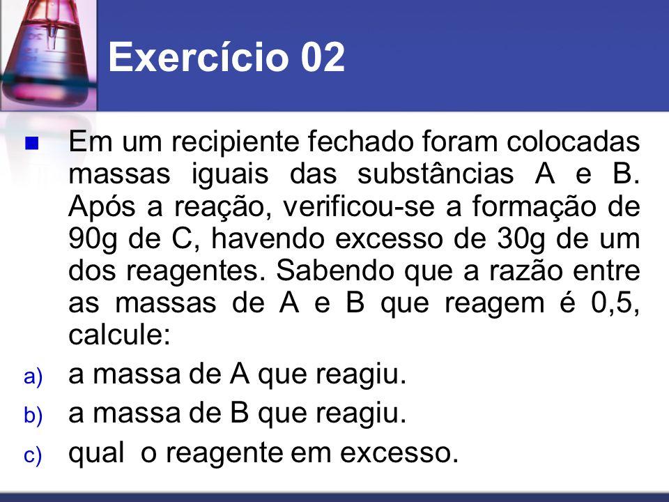 Exercício 02 Em um recipiente fechado foram colocadas massas iguais das substâncias A e B. Após a reação, verificou-se a formação de 90g de C, havendo