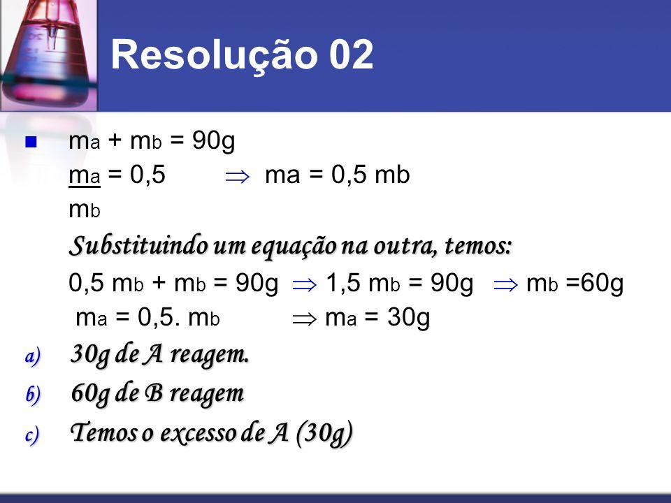 Resolução 02 m a + m b = 90g m a = 0,5 ma = 0,5 mb m b Substituindo um equação na outra, temos: 0,5 m b + m b = 90g 1,5 m b = 90g m b =60g m a = 0,5.