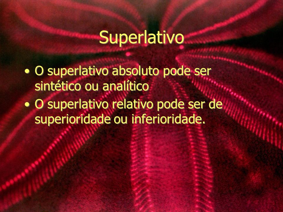 Superlativo O superlativo absoluto pode ser sintético ou analítico O superlativo relativo pode ser de superioridade ou inferioridade. O superlativo ab