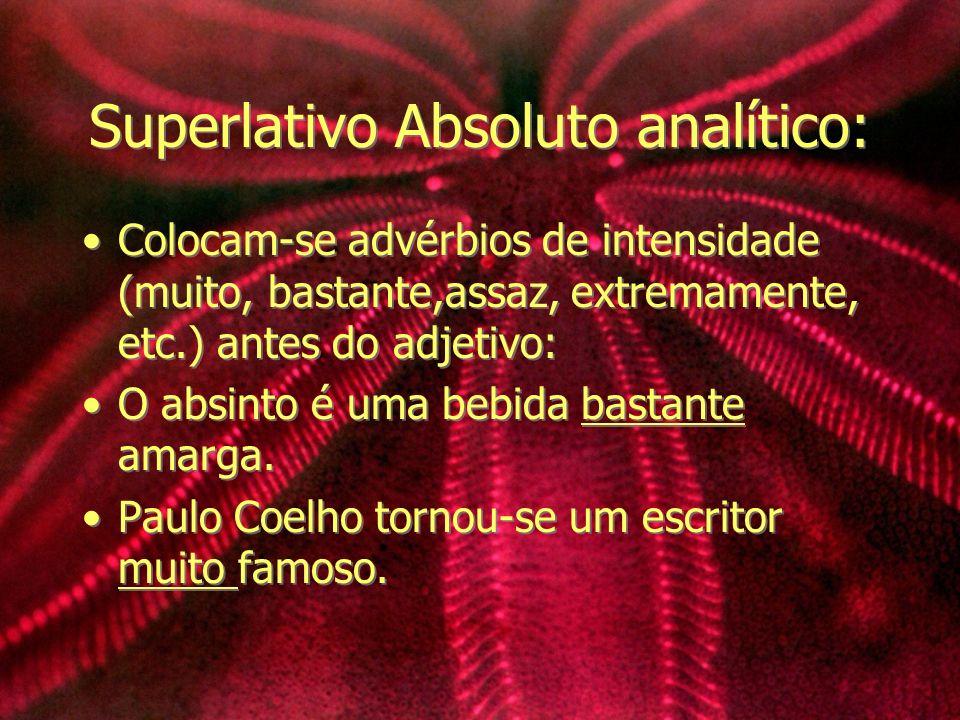 Superlativo Absoluto analítico: Colocam-se advérbios de intensidade (muito, bastante,assaz, extremamente, etc.) antes do adjetivo: O absinto é uma beb