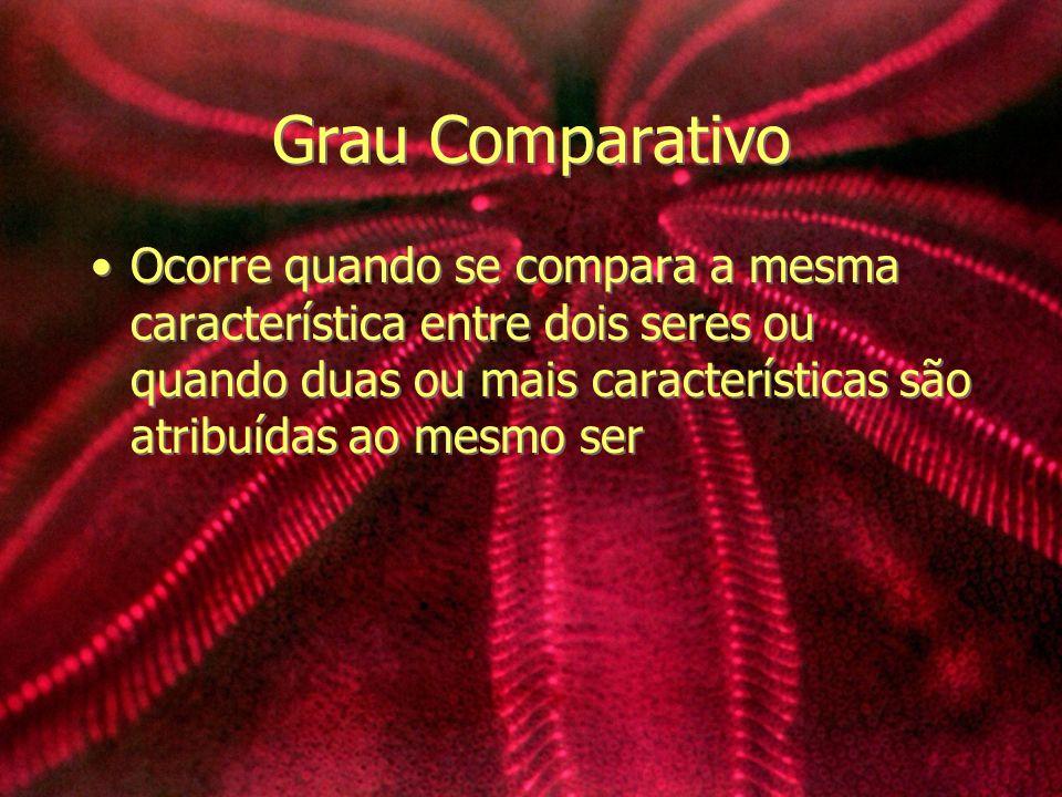 Grau Comparativo Ocorre quando se compara a mesma característica entre dois seres ou quando duas ou mais características são atribuídas ao mesmo ser
