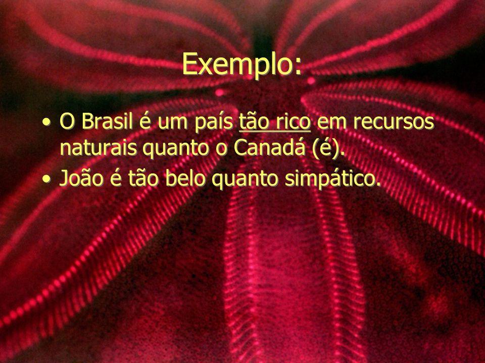 Exemplo: O Brasil é um país tão rico em recursos naturais quanto o Canadá (é). João é tão belo quanto simpático. O Brasil é um país tão rico em recurs