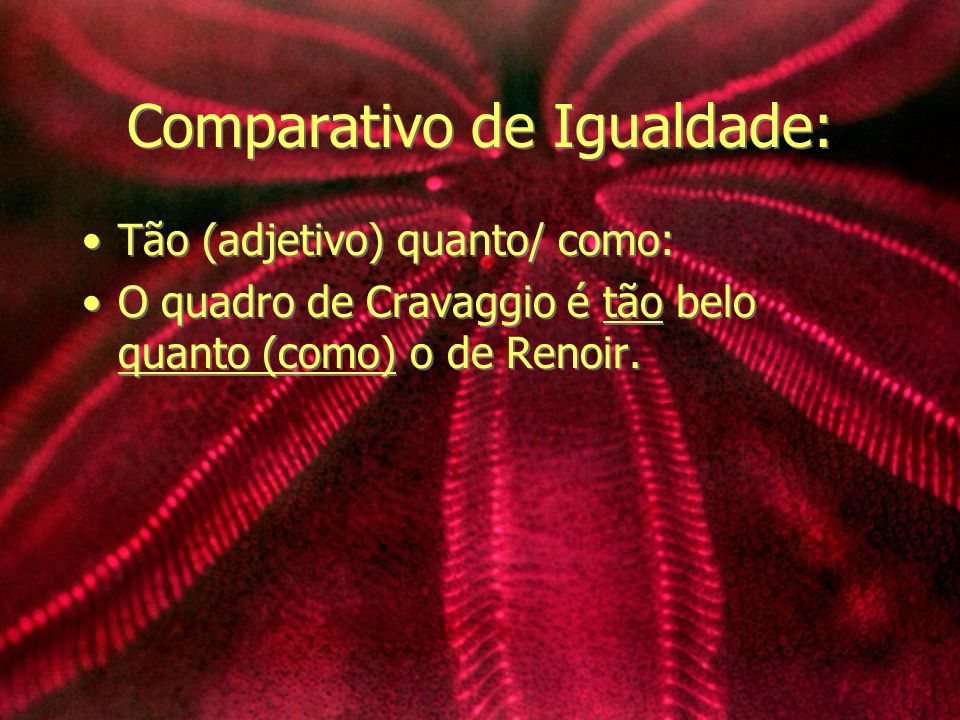 Comparativo de Igualdade: Tão (adjetivo) quanto/ como: O quadro de Cravaggio é tão belo quanto (como) o de Renoir. Tão (adjetivo) quanto/ como: O quad