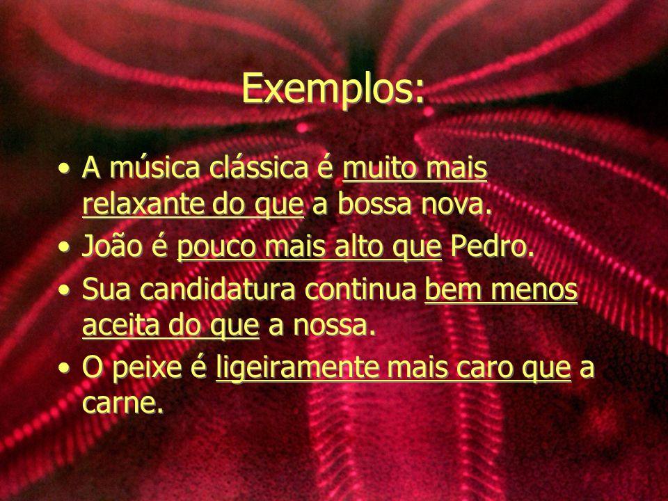 Exemplos: A música clássica é muito mais relaxante do que a bossa nova. João é pouco mais alto que Pedro. Sua candidatura continua bem menos aceita do