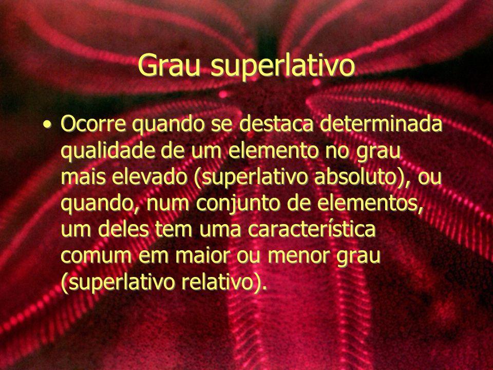 Grau superlativo Ocorre quando se destaca determinada qualidade de um elemento no grau mais elevado (superlativo absoluto), ou quando, num conjunto de