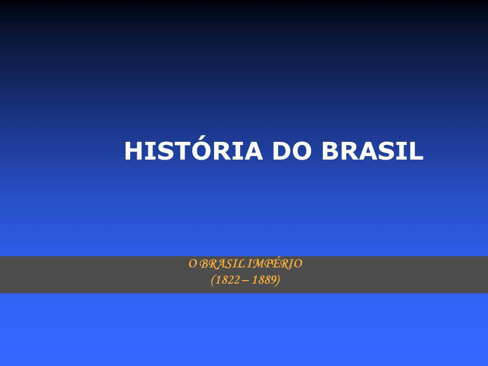 HISTÓRIA DO BRASIL O BRASIL IMPÉRIO (1822 – 1889)