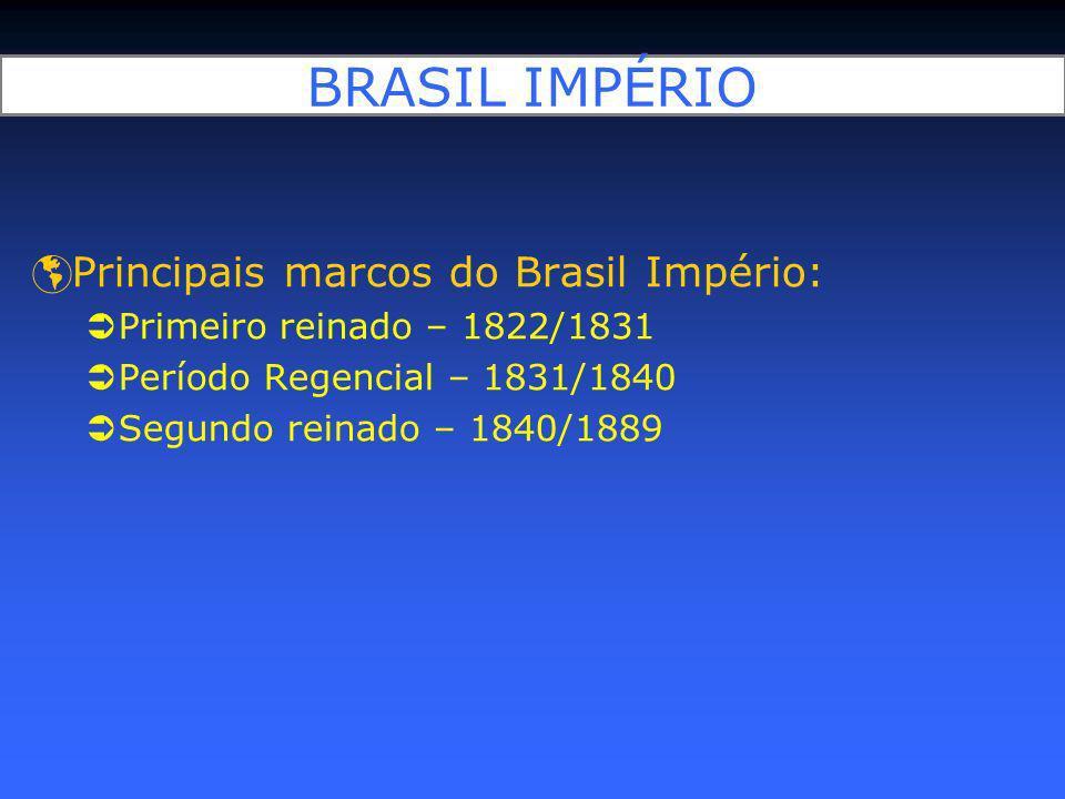 BRASIL IMPÉRIO Principais marcos do Brasil Império: Primeiro reinado – 1822/1831 Período Regencial – 1831/1840 Segundo reinado – 1840/1889
