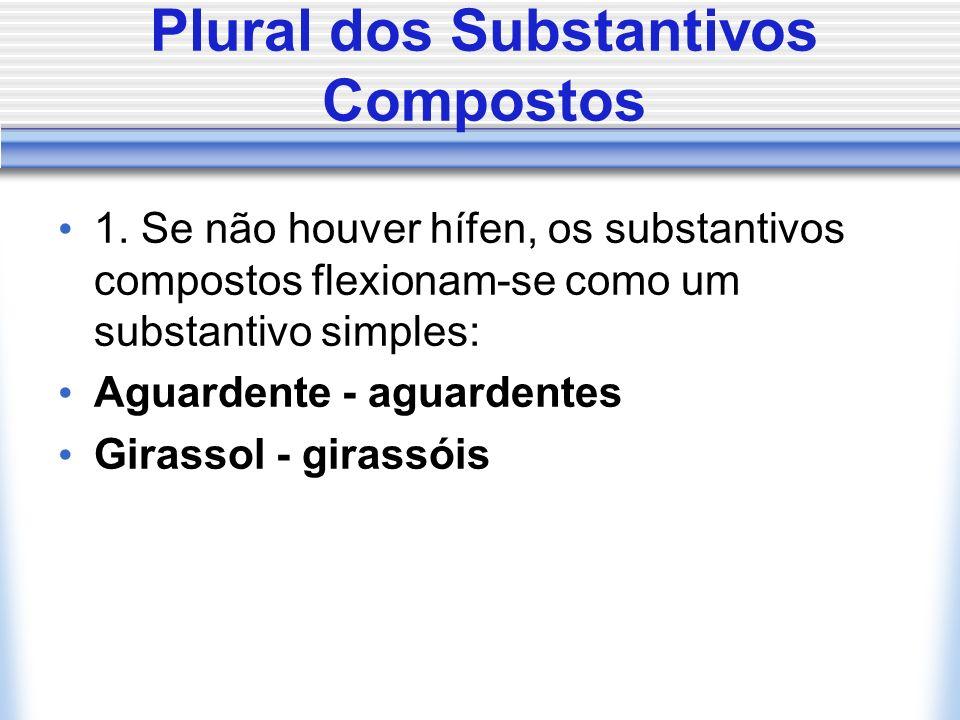 1. Se não houver hífen, os substantivos compostos flexionam-se como um substantivo simples: Aguardente - aguardentes Girassol - girassóis