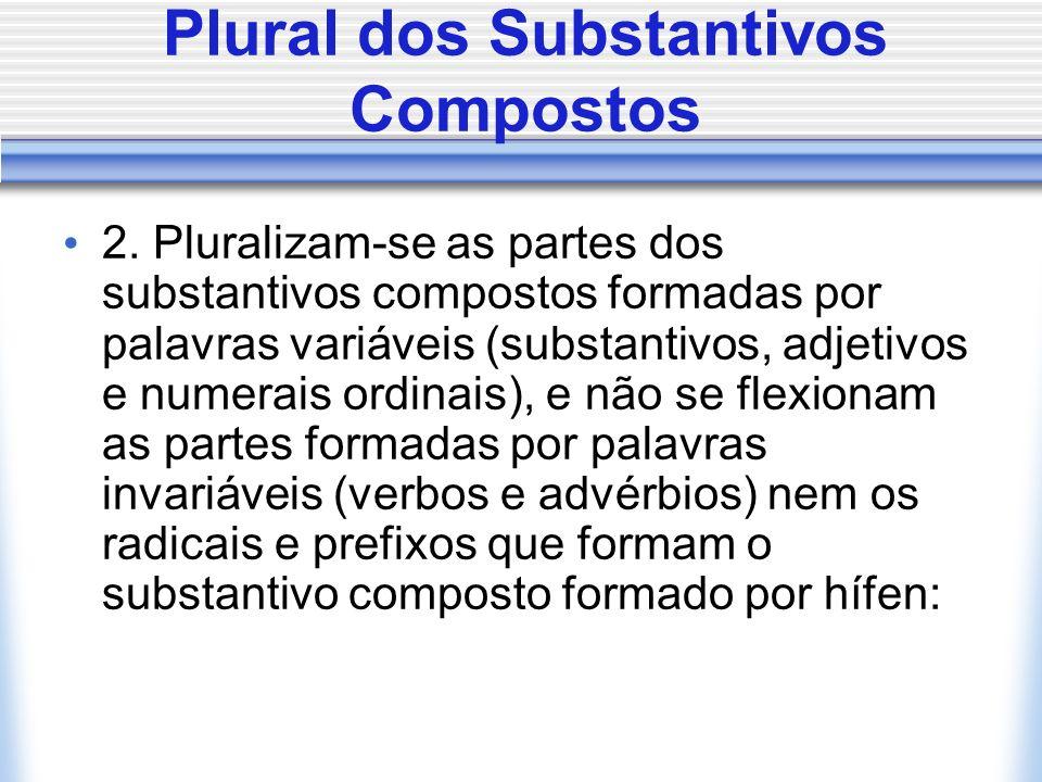 Plural dos Substantivos Compostos 2. Pluralizam-se as partes dos substantivos compostos formadas por palavras variáveis (substantivos, adjetivos e num