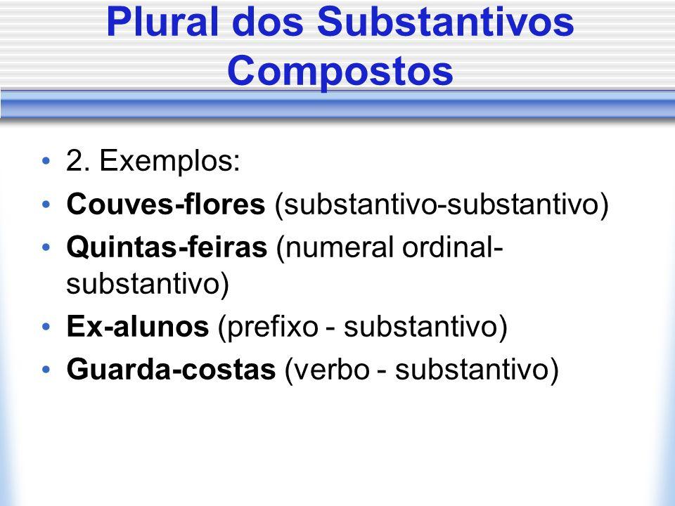 Plural dos Substantivos Compostos 2. Exemplos: Couves-flores (substantivo-substantivo) Quintas-feiras (numeral ordinal- substantivo) Ex-alunos (prefix
