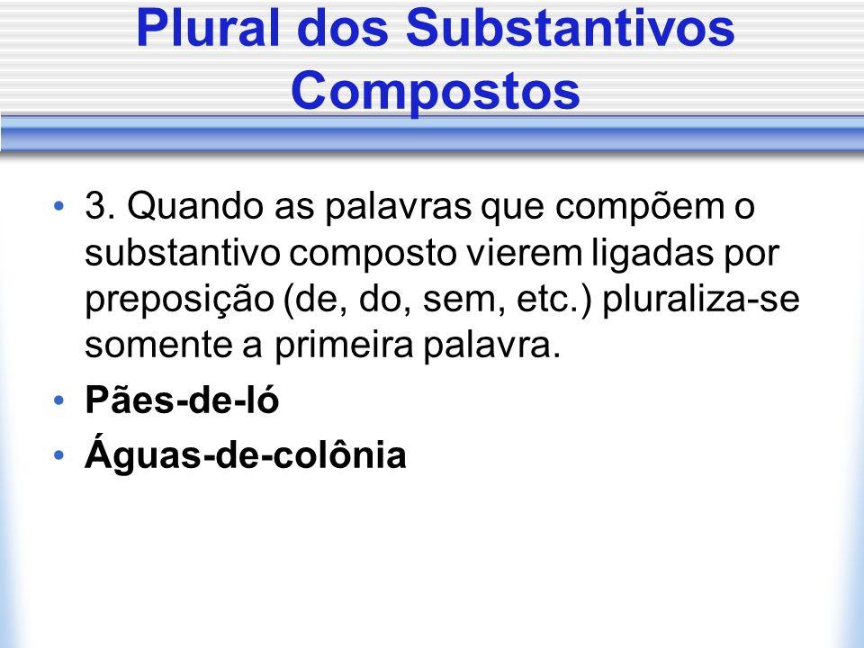 Plural dos Substantivos Compostos 3. Quando as palavras que compõem o substantivo composto vierem ligadas por preposição (de, do, sem, etc.) pluraliza