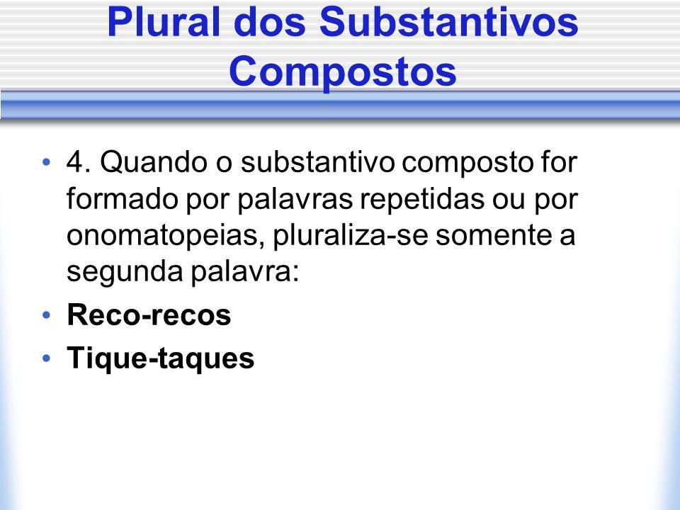 Plural dos Substantivos Compostos 4. Quando o substantivo composto for formado por palavras repetidas ou por onomatopeias, pluraliza-se somente a segu