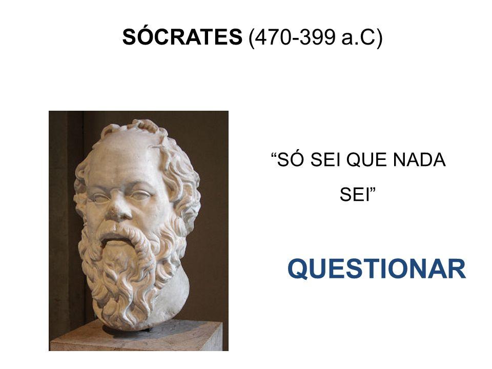 SÓCRATES (470-399 a.C) QUESTIONAR SÓ SEI QUE NADA SEI
