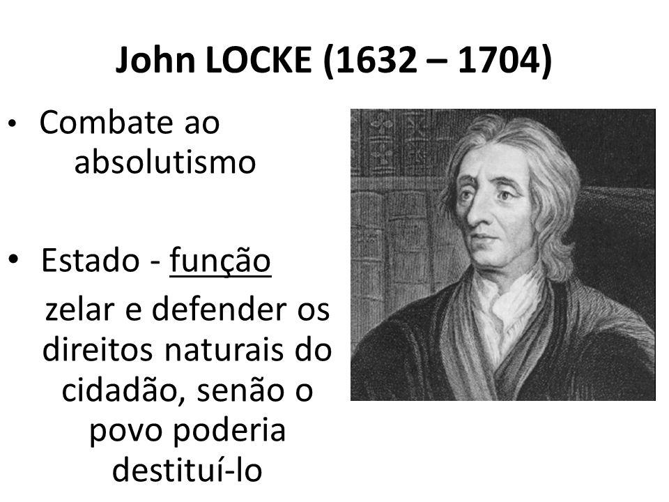 John LOCKE (1632 – 1704) Combate ao absolutismo Estado - função zelar e defender os direitos naturais do cidadão, senão o povo poderia destituí-lo
