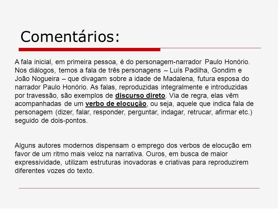 Comentários: A fala inicial, em primeira pessoa, é do personagem-narrador Paulo Honório. Nos diálogos, temos a fala de três personagens – Luís Padilha