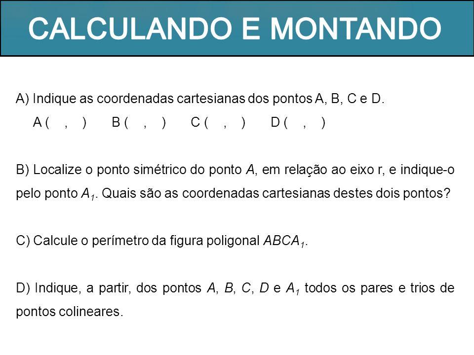 A) Indique as coordenadas cartesianas dos pontos A, B, C e D. A (, ) B (, ) C (, ) D (, ) B) Localize o ponto simétrico do ponto A, em relação ao eixo