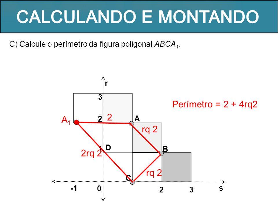 C) Calcule o perímetro da figura poligonal ABCA 1. r A B s 0 32 C D 1 2 3 A1A1 rq 2 2rq 2 2 rq 2 Perímetro = 2 + 4rq2
