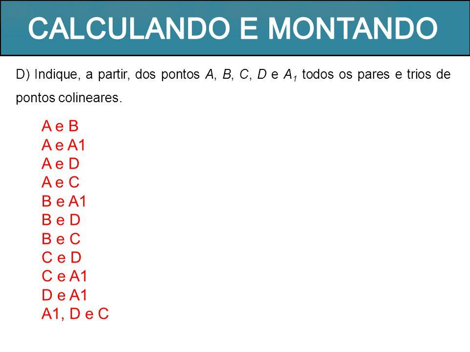 D) Indique, a partir, dos pontos A, B, C, D e A 1 todos os pares e trios de pontos colineares. A e B A e A1 A e D A e C B e A1 B e D B e C C e D C e A