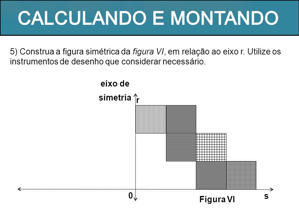 5) Construa a figura simétrica da figura VI, em relação ao eixo r. Utilize os instrumentos de desenho que considerar necessário. r 0 Figura VI s eixo