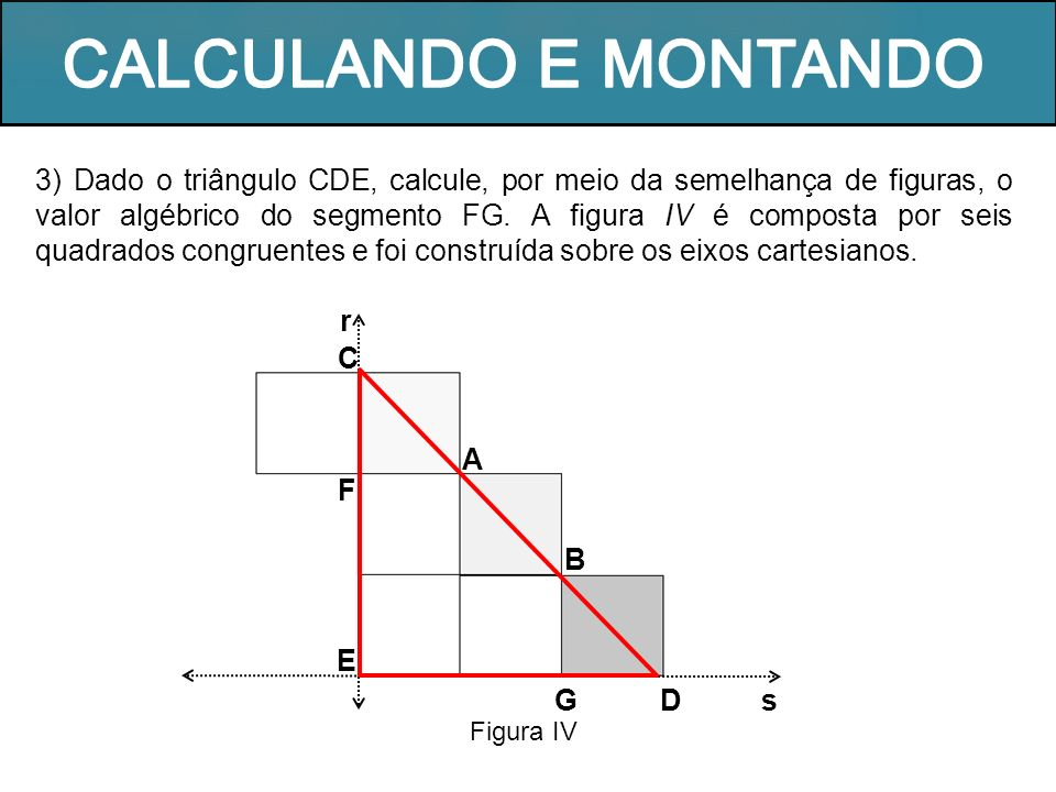 3) Dado o triângulo CDE, calcule, por meio da semelhança de figuras, o valor algébrico do segmento FG. A figura IV é composta por seis quadrados congr