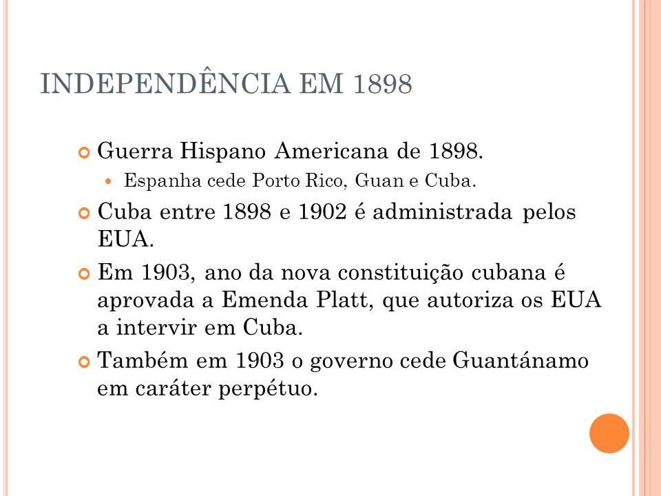 INDEPENDÊNCIA EM 1898 Guerra Hispano Americana de 1898. Espanha cede Porto Rico, Guan e Cuba. Cuba entre 1898 e 1902 é administrada pelos EUA. Em 1903