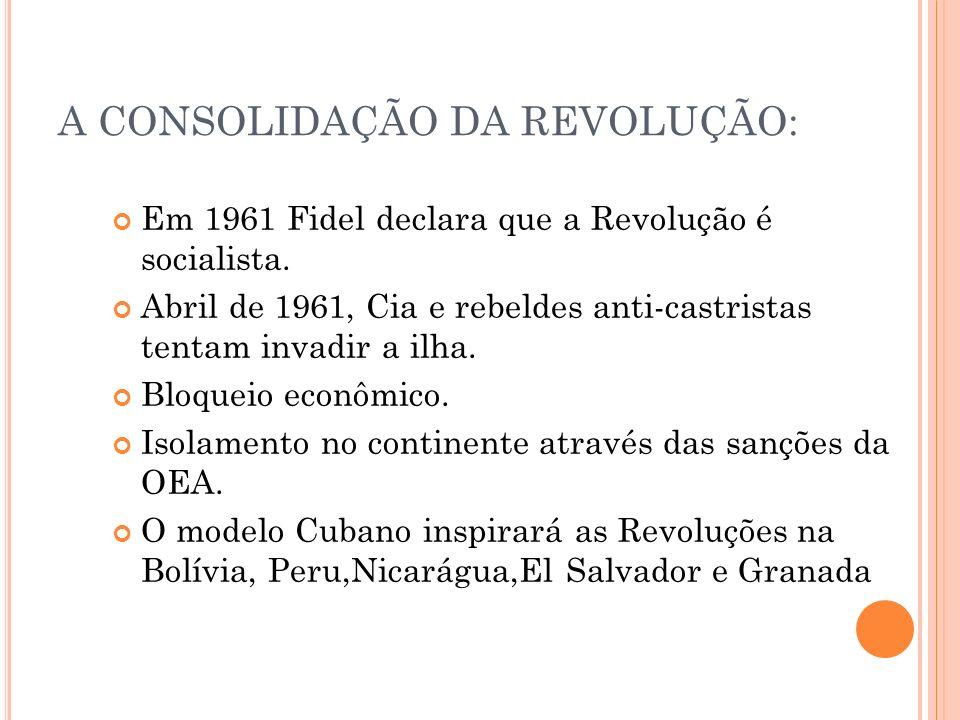 A CONSOLIDAÇÃO DA REVOLUÇÃO: Em 1961 Fidel declara que a Revolução é socialista. Abril de 1961, Cia e rebeldes anti-castristas tentam invadir a ilha.