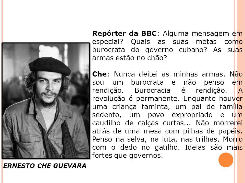 ERNESTO CHE GUEVARA Repórter da BBC: Alguma mensagem em especial? Quais as suas metas como burocrata do governo cubano? As suas armas estão no chão? C