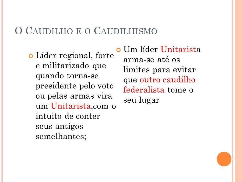 O C AUDILHO E O C AUDILHISMO Líder regional, forte e militarizado que quando torna-se presidente pelo voto ou pelas armas vira um Unitarista,com o int