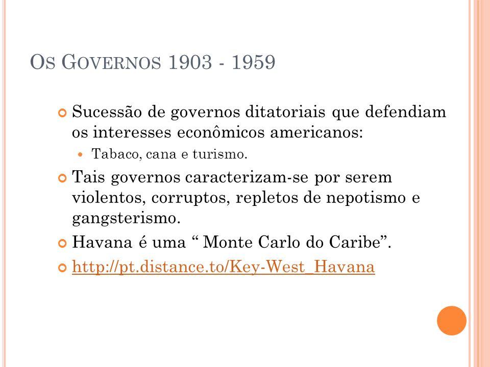 O S G OVERNOS 1903 - 1959 Sucessão de governos ditatoriais que defendiam os interesses econômicos americanos: Tabaco, cana e turismo. Tais governos ca