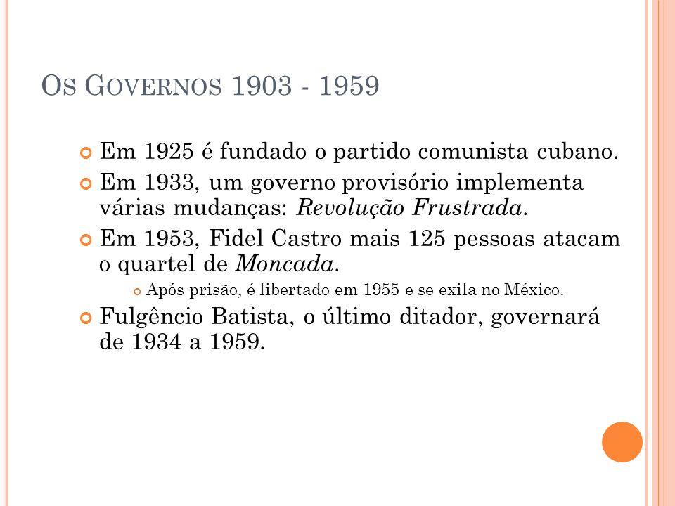 O S G OVERNOS 1903 - 1959 Em 1925 é fundado o partido comunista cubano. Em 1933, um governo provisório implementa várias mudanças: Revolução Frustrada