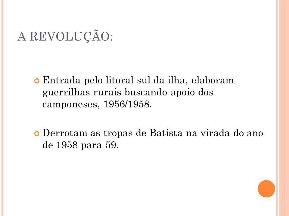 A REVOLUÇÃO: Entrada pelo litoral sul da ilha, elaboram guerrilhas rurais buscando apoio dos camponeses, 1956/1958. Derrotam as tropas de Batista na v