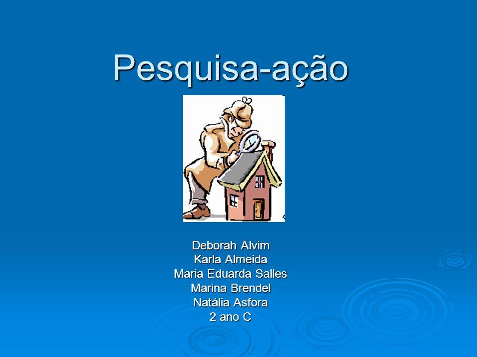 Pesquisa-ação Deborah Alvim Karla Almeida Maria Eduarda Salles Marina Brendel Natália Asfora 2 ano C