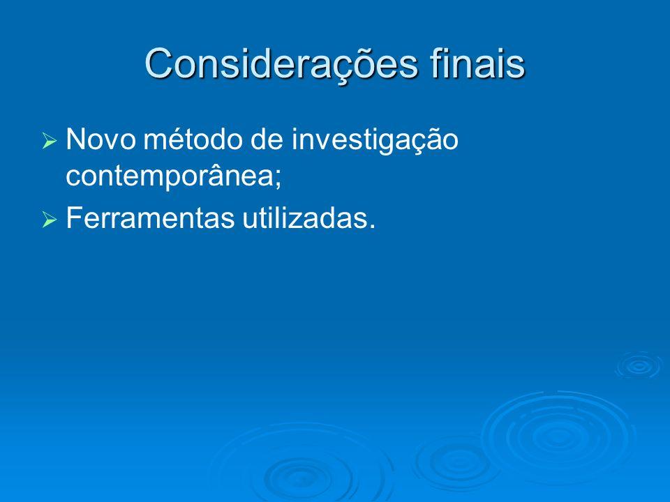 Considerações finais Novo método de investigação contemporânea; Ferramentas utilizadas.