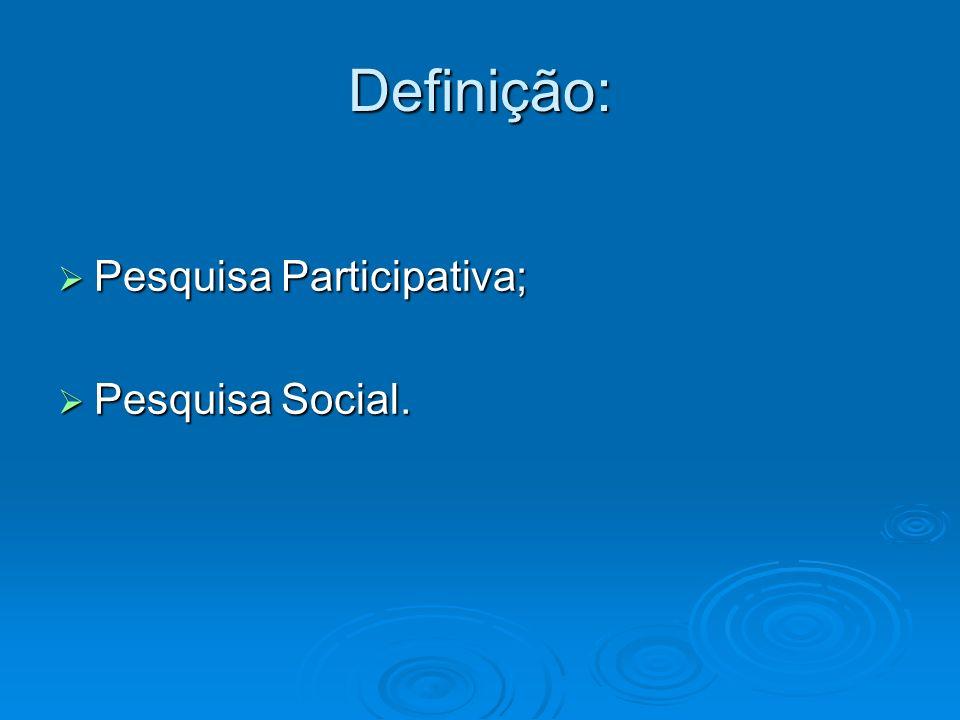Definição: Pesquisa Participativa; Pesquisa Participativa; Pesquisa Social. Pesquisa Social.