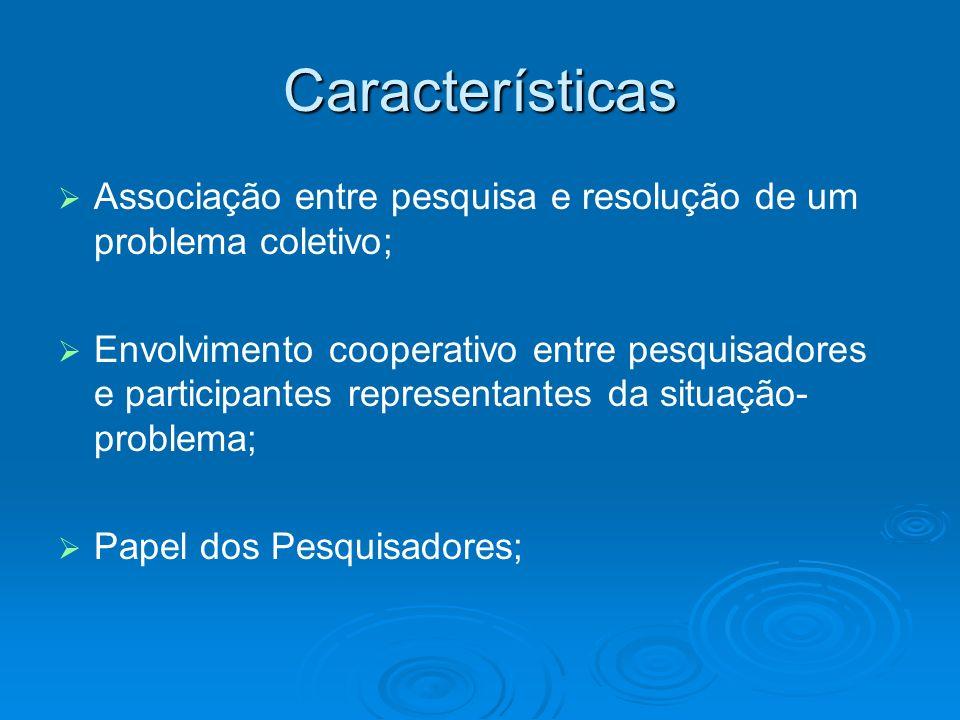 Características Associação entre pesquisa e resolução de um problema coletivo; Envolvimento cooperativo entre pesquisadores e participantes representa