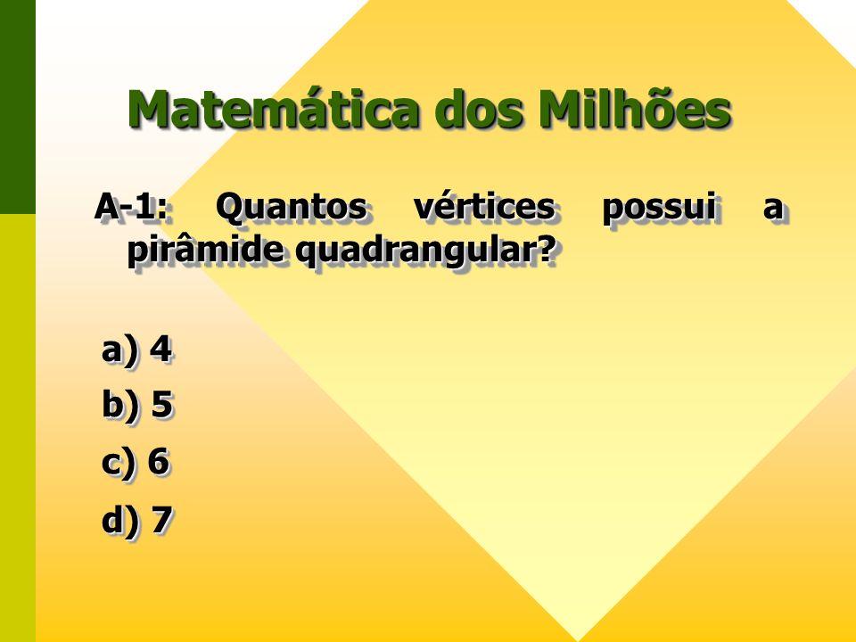 Matemática dos Milhões A-1: Quantos vértices possui a pirâmide quadrangular? a) 4 a) 4 a) 4 a) 4 b) 5 b) 5 b) 5 b) 5 c) 6 c) 6 c) 6 c) 6 d) 7 d) 7 d)