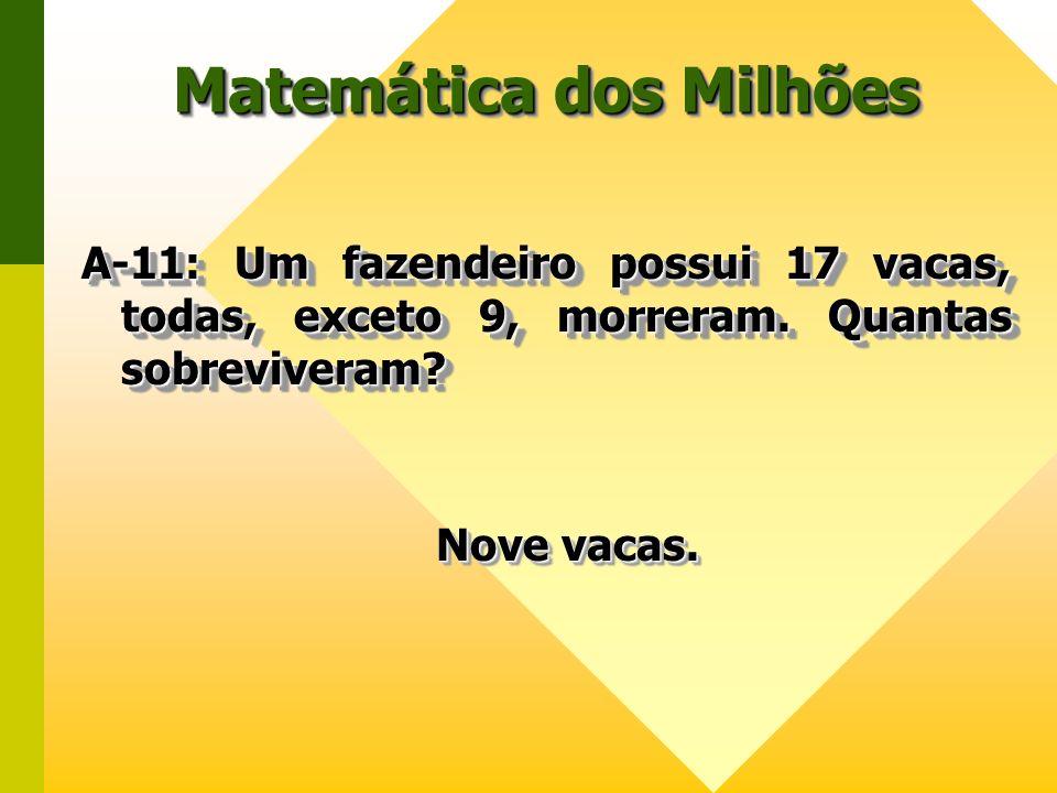 Matemática dos Milhões A-11: Um fazendeiro possui 17 vacas, todas, exceto 9, morreram. Quantas sobreviveram? A-11: Um fazendeiro possui 17 vacas, toda