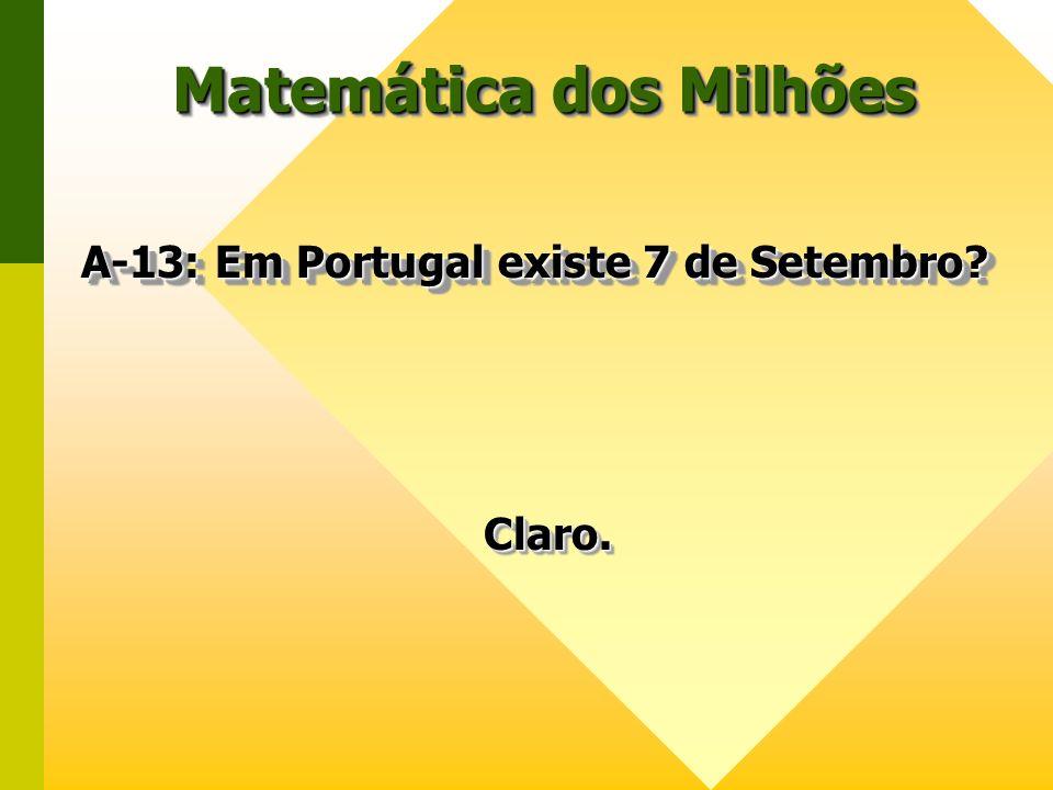 Matemática dos Milhões A-13: Em Portugal existe 7 de Setembro? A-13: Em Portugal existe 7 de Setembro? Claro.Claro.