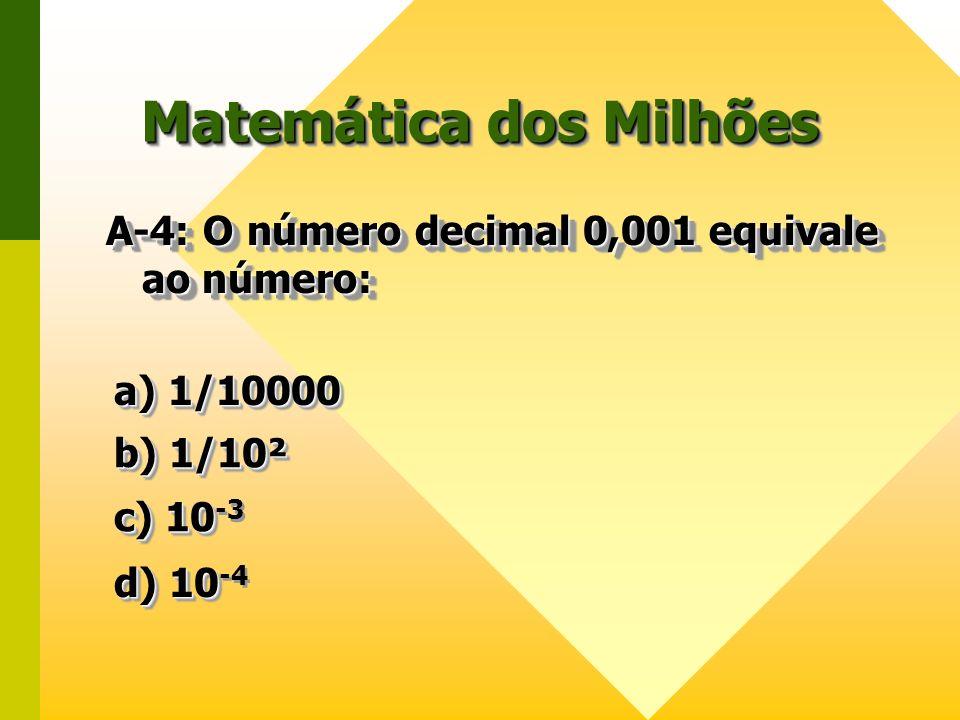 Matemática dos Milhões A-4: O número decimal 0,001 equivale ao número: a) 1/10000 a) 1/10000 a) 1/10000 a) 1/10000 b) 1/10² b) 1/10² b) 1/10² b) 1/10²